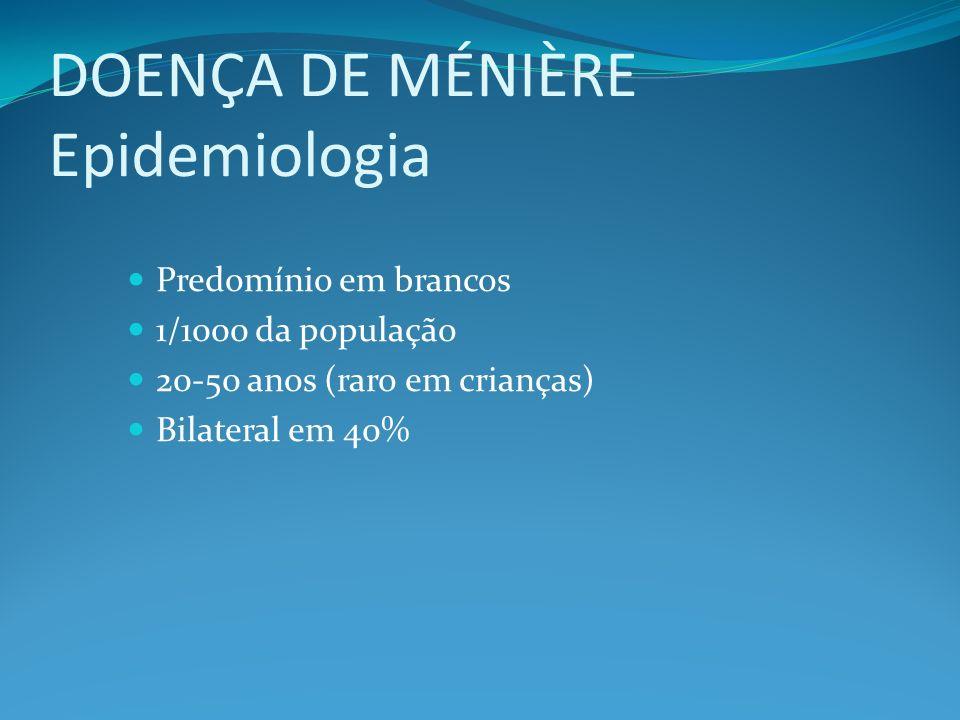 DOENÇA DE MÉNIÈRE Epidemiologia Predomínio em brancos 1/1000 da população 20-50 anos (raro em crianças) Bilateral em 40%