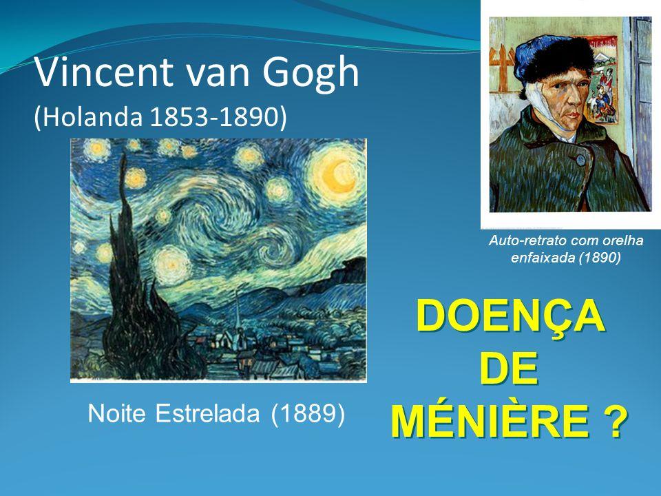 Vincent van Gogh (Holanda 1853-1890) Auto-retrato com orelha enfaixada (1890) Noite Estrelada (1889) DOENÇA DE MÉNIÈRE ?