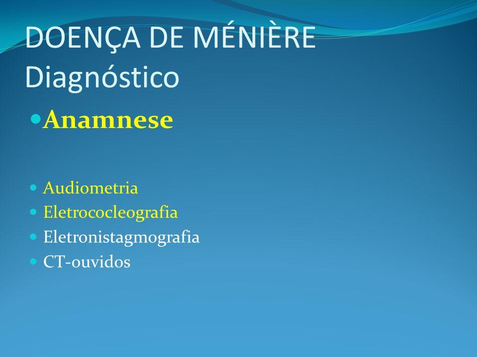 DOENÇA DE MÉNIÈRE Diagnóstico Anamnese Audiometria Eletrococleografia Eletronistagmografia CT-ouvidos