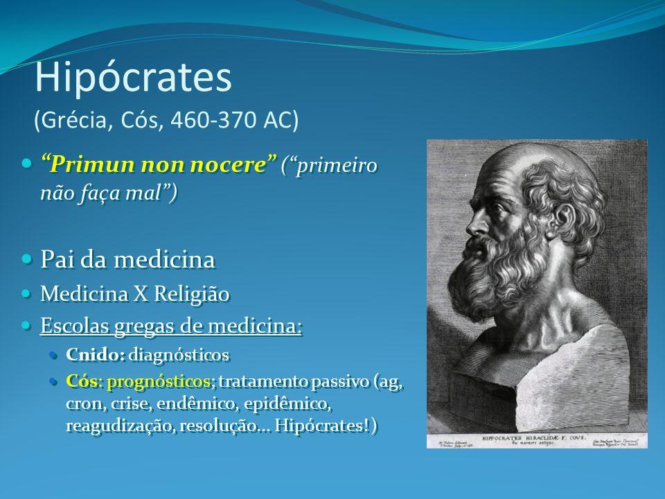 Hipócrates (Grécia, Cós, 460-370 AC) Primun non nocere (primeiro não faça mal) Pai da medicina Medicina X Religião Escolas gregas de medicina: Cnido: