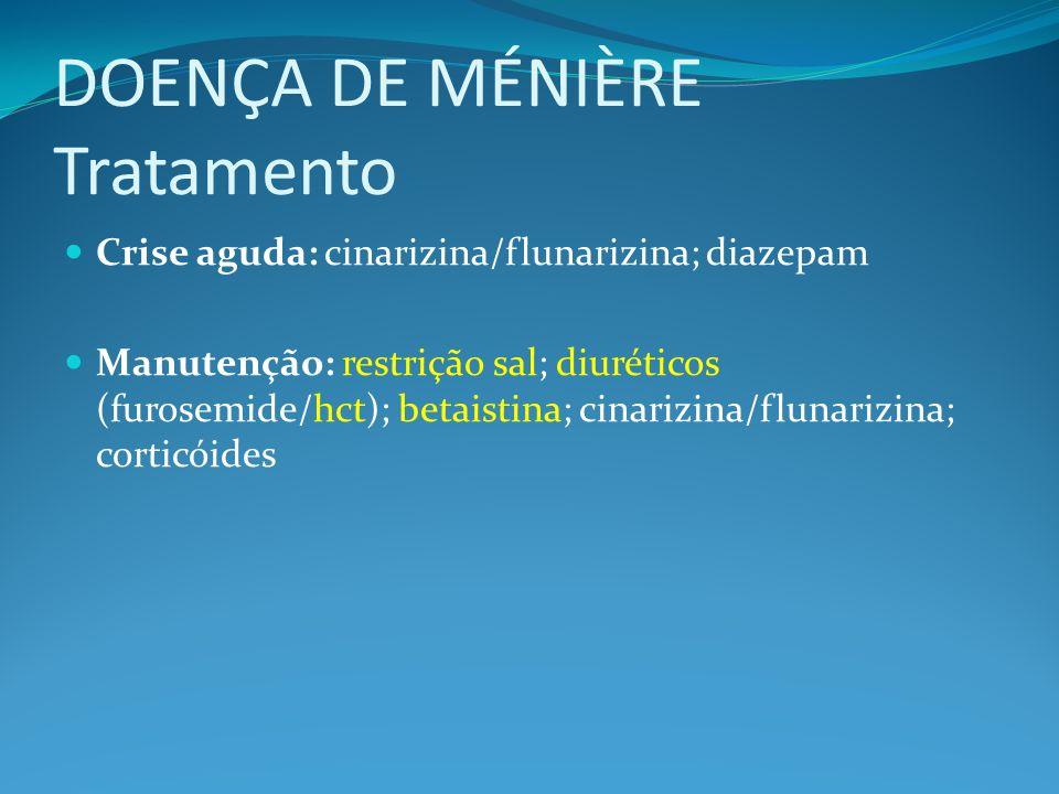 DOENÇA DE MÉNIÈRE Tratamento Crise aguda: cinarizina/flunarizina; diazepam Manutenção: restrição sal; diuréticos (furosemide/hct); betaistina; cinariz