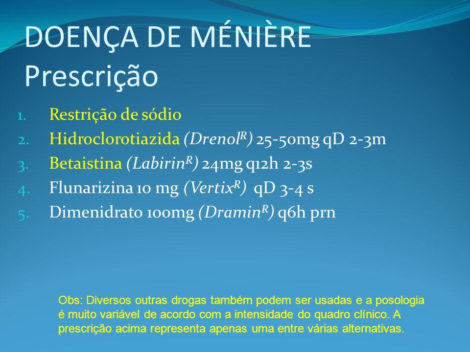 DOENÇA DE MÉNIÈRE Prescrição 1. Restrição de sódio 2. Hidroclorotiazida (Drenol R ) 25-50mg qD 2-3m 3. Betaistina (Labirin R ) 24mg q12h 2-3s 4. Fluna