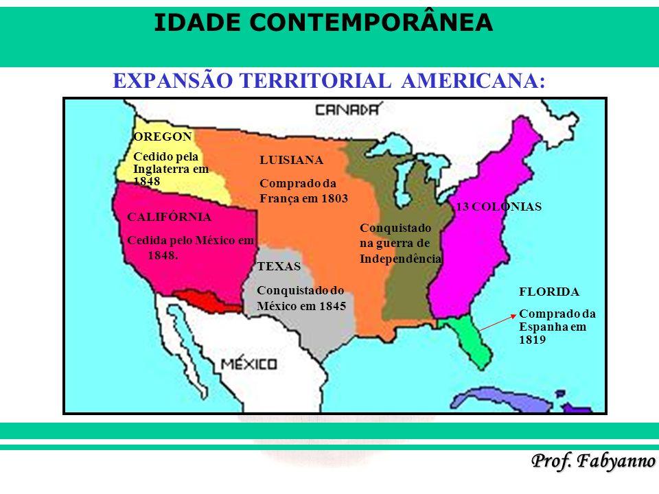 IDADE CONTEMPORÂNEA Prof. Fabyanno EXPANSÃO TERRITORIAL AMERICANA: CALIFÓRNIA Cedida pelo México em 1848. OREGON Cedido pela Inglaterra em 1848 LUISIA