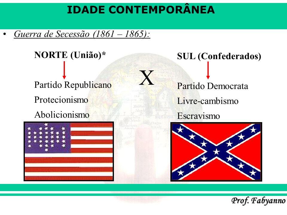 IDADE CONTEMPORÂNEA Prof. Fabyanno Guerra de Secessão (1861 – 1865): NORTE (União)* Partido Republicano Protecionismo Abolicionismo X SUL (Confederado