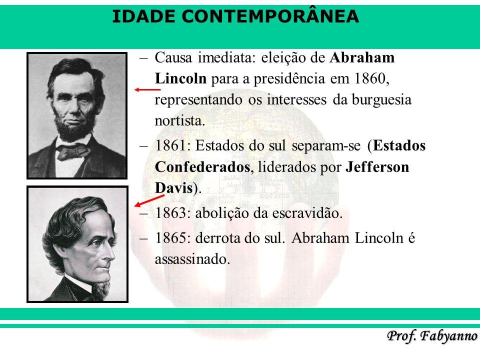 IDADE CONTEMPORÂNEA Prof. Fabyanno –Causa imediata: eleição de Abraham Lincoln para a presidência em 1860, representando os interesses da burguesia no