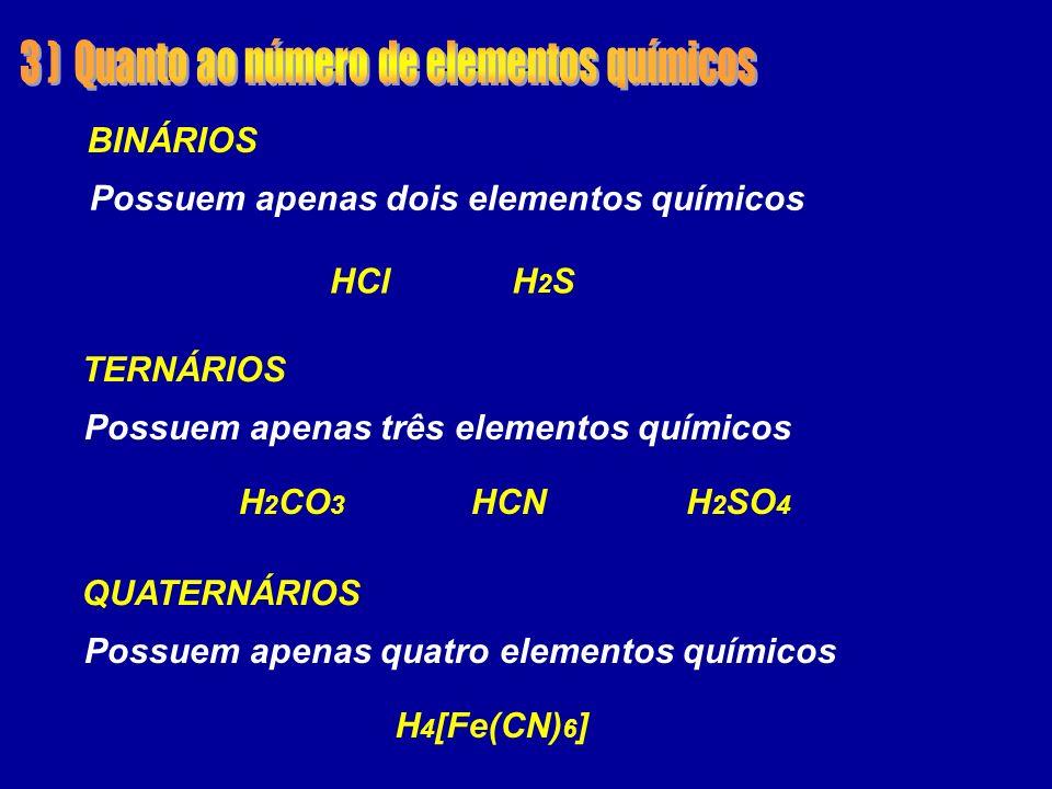 HCl H 4 [Fe(CN) 6 ] H 2 CO 3 HCNH 2 SO 4 H2SH2S Possuem apenas dois elementos químicos BINÁRIOS Possuem apenas três elementos químicos TERNÁRIOS Possuem apenas quatro elementos químicos QUATERNÁRIOS