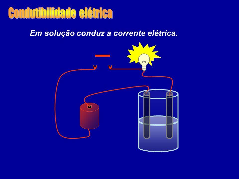 Em solução conduz a corrente elétrica.