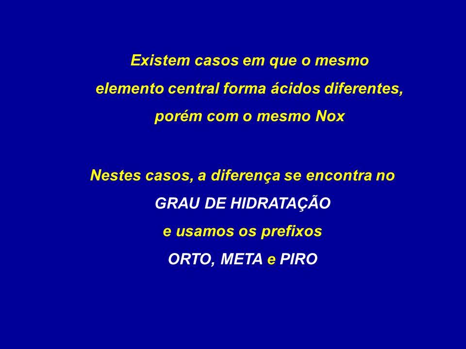 Existem casos em que o mesmo elemento central forma ácidos diferentes, porém com o mesmo Nox Nestes casos, a diferença se encontra no GRAU DE HIDRATAÇÃO e usamos os prefixos ORTO, META e PIRO