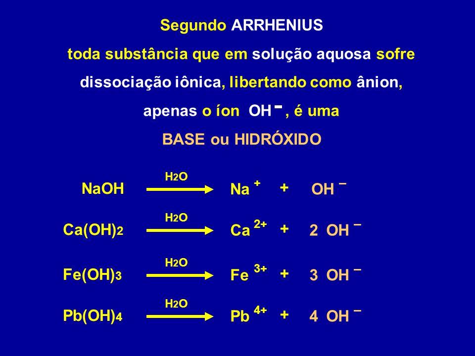 Segundo ARRHENIUS toda substância que em solução aquosa sofre dissociação iônica, libertando como ânion, apenas o íon OH, é uma BASE ou HIDRÓXIDO NaOH 2 Na + – + H2OH2O OH Ca(OH) 2 Ca 2+ – + H2OH2O OH 3 Fe(OH) 3 Fe 3+ – + H2OH2O OH 4 Pb(OH) 4 Pb 4+ – + H2OH2O OH