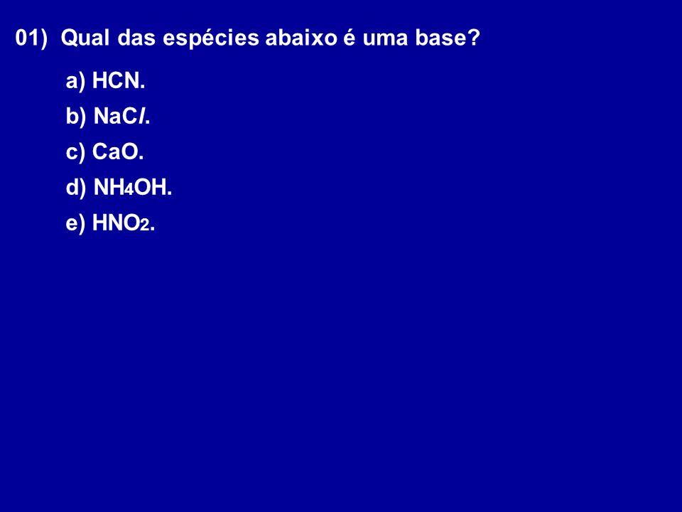 01) Qual das espécies abaixo é uma base? a) HCN. b) NaCl. c) CaO. d) NH 4 OH. e) HNO 2.