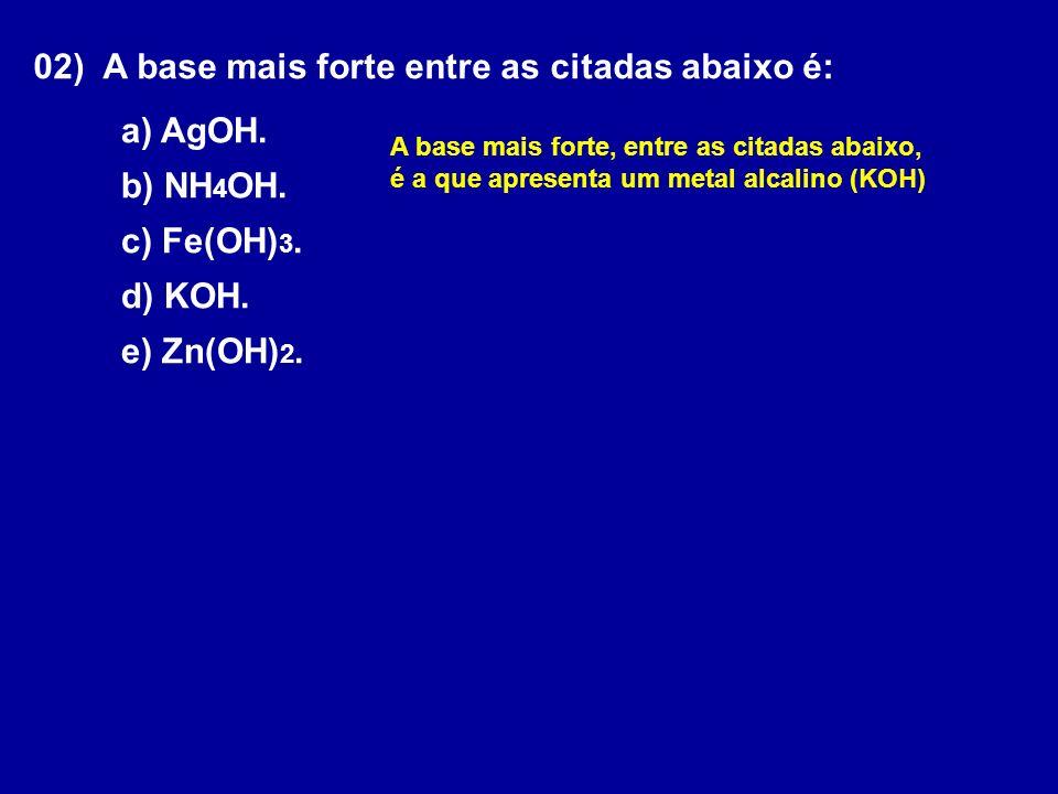 02) A base mais forte entre as citadas abaixo é: a) AgOH.