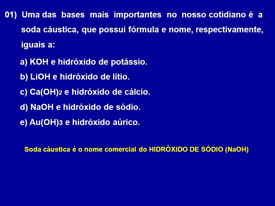 01) Uma das bases mais importantes no nosso cotidiano é a soda cáustica, que possui fórmula e nome, respectivamente, iguais a: a) KOH e hidróxido de potássio.