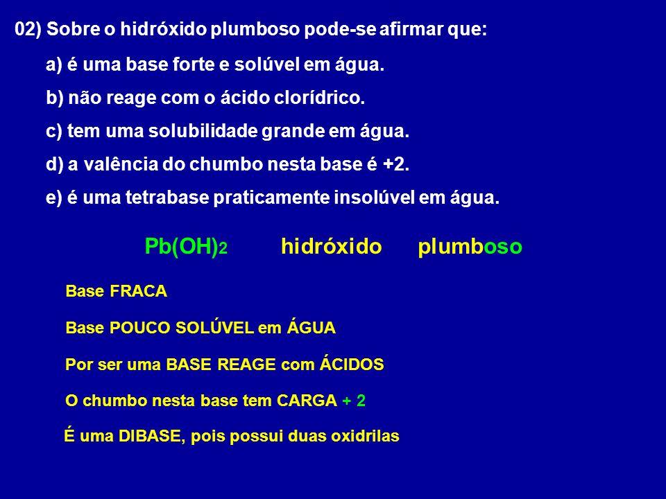 02) Sobre o hidróxido plumboso pode-se afirmar que: a) é uma base forte e solúvel em água.