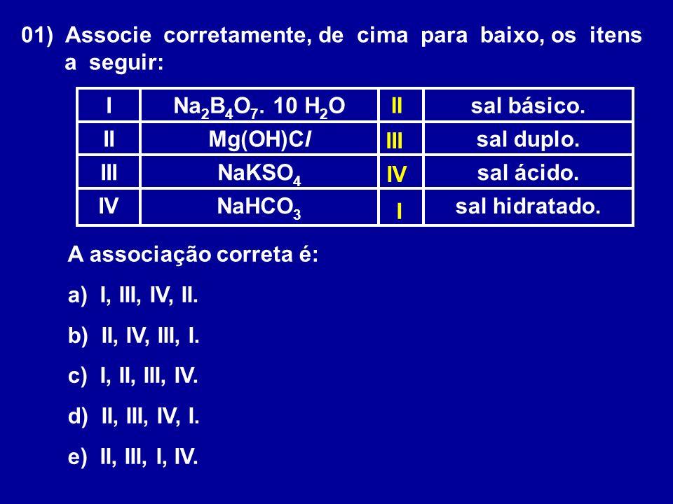 01) Associe corretamente, de cima para baixo, os itens a seguir: sal hidratado.NaHCO 3 IV sal ácido.NaKSO 4 III sal duplo.Mg(OH)ClII sal básico.Na 2 B 4 O 7.