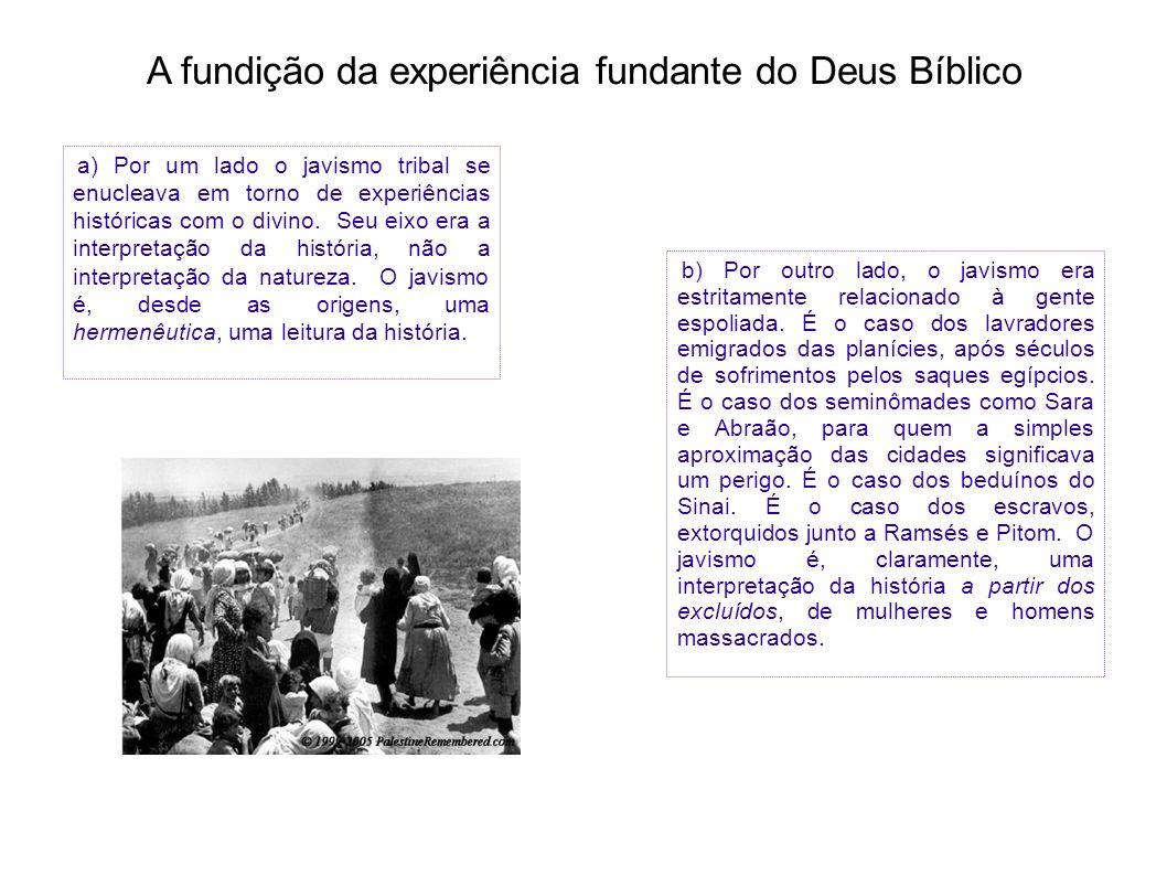 A fundição da experiência fundante do Deus Bíblico a) Por um lado o javismo tribal se enucleava em torno de experiências históricas com o divino. Seu