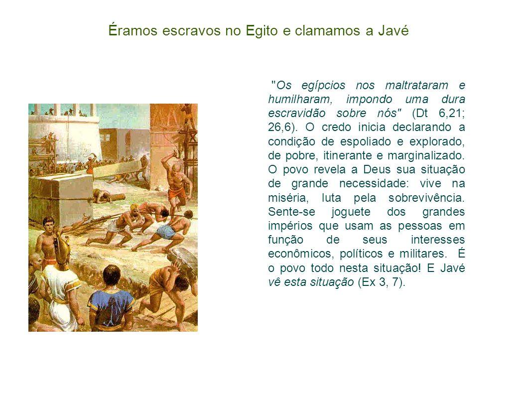 Éramos escravos no Egito e clamamos a Javé Os egípcios nos maltrataram e humilharam, impondo uma dura escravidão sobre nós (Dt 6,21; 26,6).