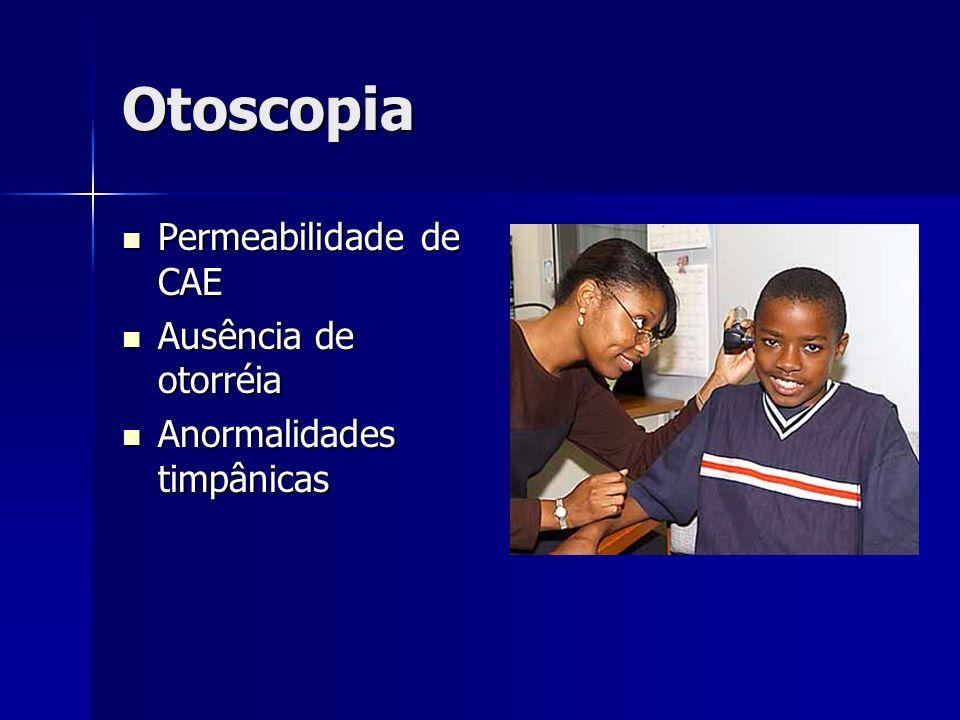 Otoscopia Permeabilidade de CAE Permeabilidade de CAE Ausência de otorréia Ausência de otorréia Anormalidades timpânicas Anormalidades timpânicas