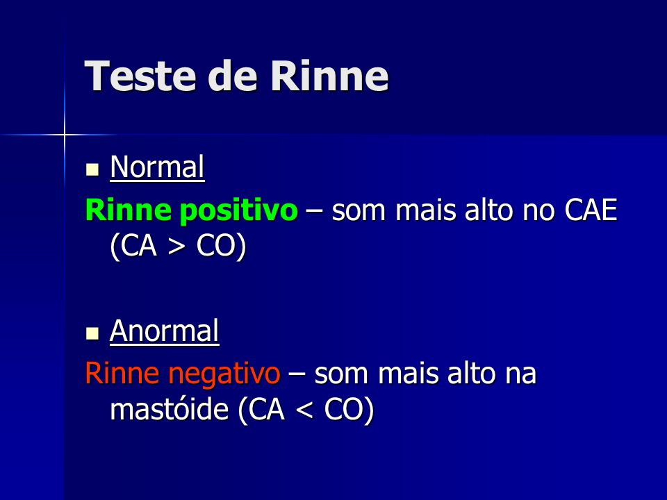 Teste de Rinne Normal Normal Rinne positivo – som mais alto no CAE (CA > CO) Anormal Anormal Rinne negativo – som mais alto na mastóide (CA < CO)