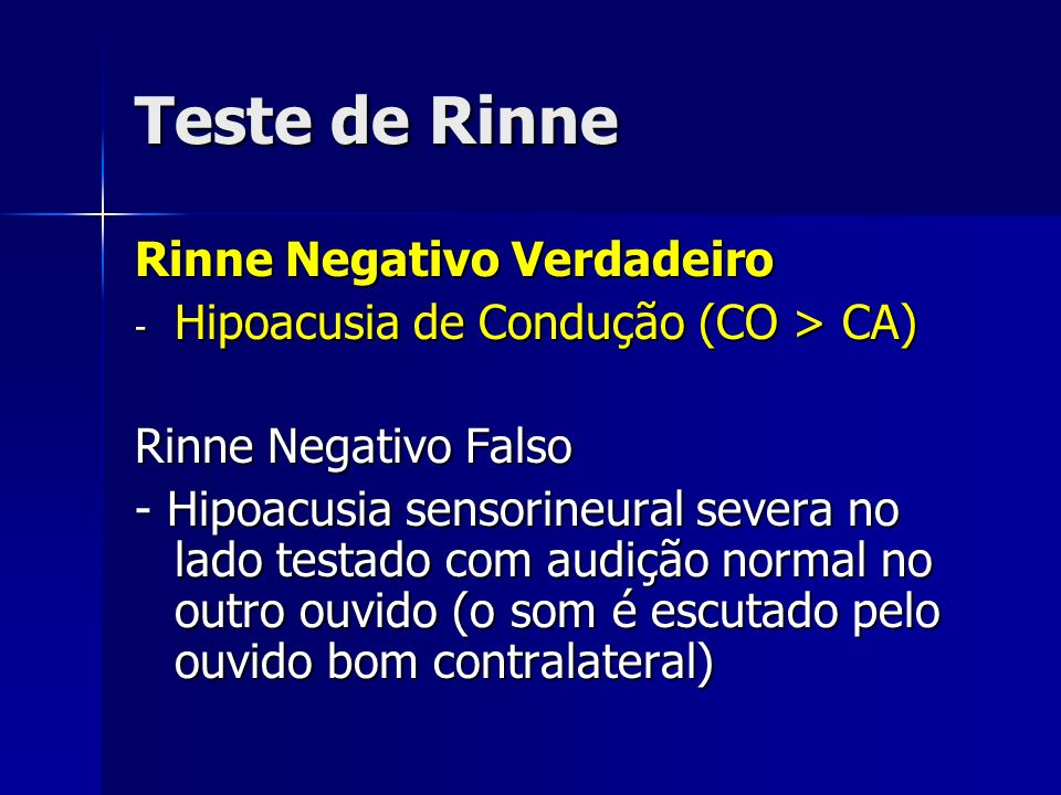 Teste de Rinne Rinne Negativo Verdadeiro - Hipoacusia de Condução (CO > CA) Rinne Negativo Falso - Hipoacusia sensorineural severa no lado testado com