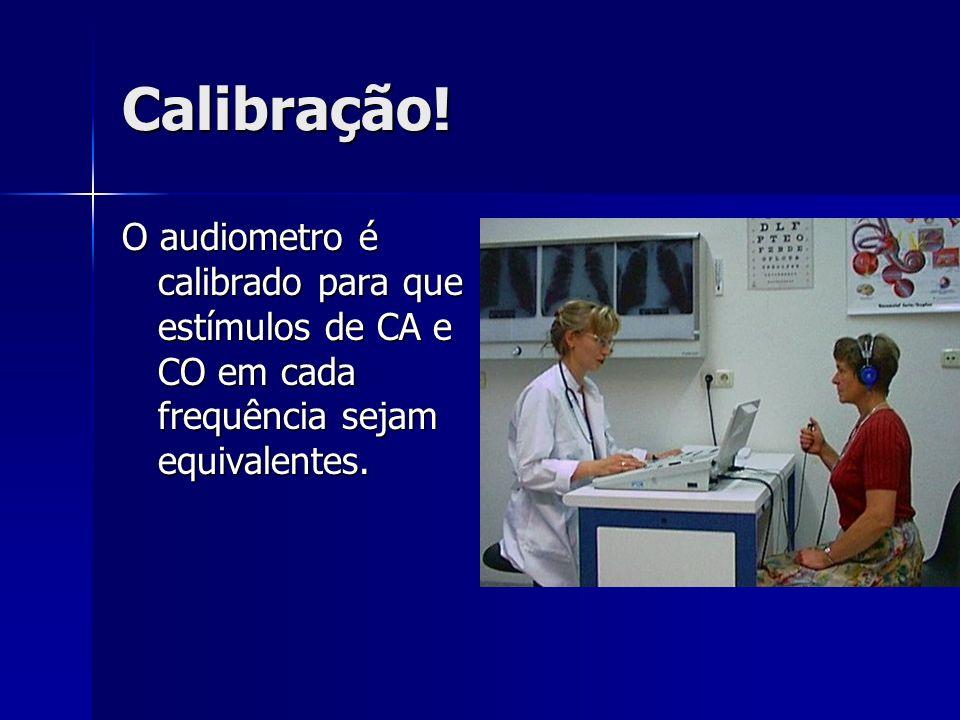 Calibração! O audiometro é calibrado para que estímulos de CA e CO em cada frequência sejam equivalentes.