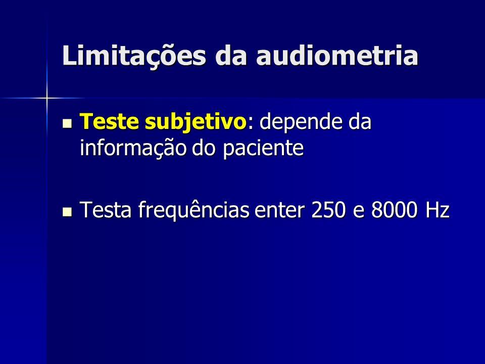 Limitações da audiometria Teste subjetivo: depende da informação do paciente Teste subjetivo: depende da informação do paciente Testa frequências ente
