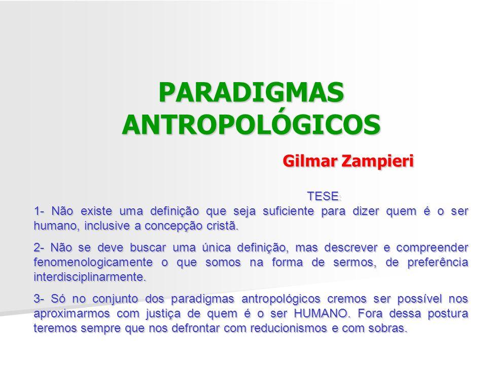 PARADIGMAS ANTROPOLÓGICOS Gilmar Zampieri TESE : 1- Não existe uma definição que seja suficiente para dizer quem é o ser humano, inclusive a concepção