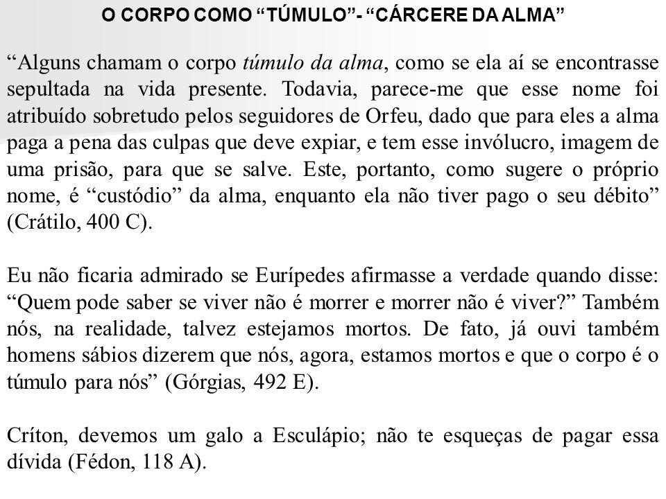 O CORPO COMO TÚMULO- CÁRCERE DA ALMA Alguns chamam o corpo túmulo da alma, como se ela aí se encontrasse sepultada na vida presente. Todavia, parece-m