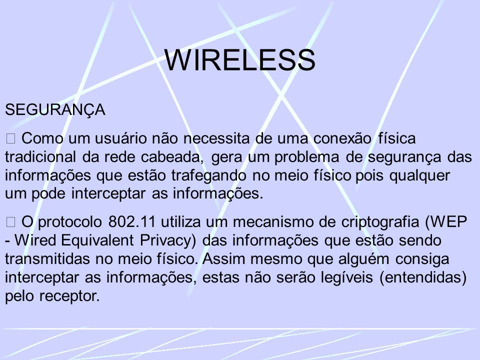 WIRELESS SEGURANÇA Como um usuário não necessita de uma conexão física tradicional da rede cabeada, gera um problema de segurança das informações que estão trafegando no meio físico pois qualquer um pode interceptar as informações.