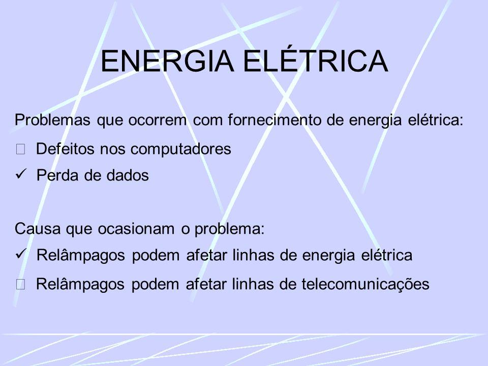 ENERGIA ELÉTRICA Problemas que ocorrem com fornecimento de energia elétrica: Defeitos nos computadores Perda de dados Causa que ocasionam o problema: Relâmpagos podem afetar linhas de energia elétrica Relâmpagos podem afetar linhas de telecomunicações