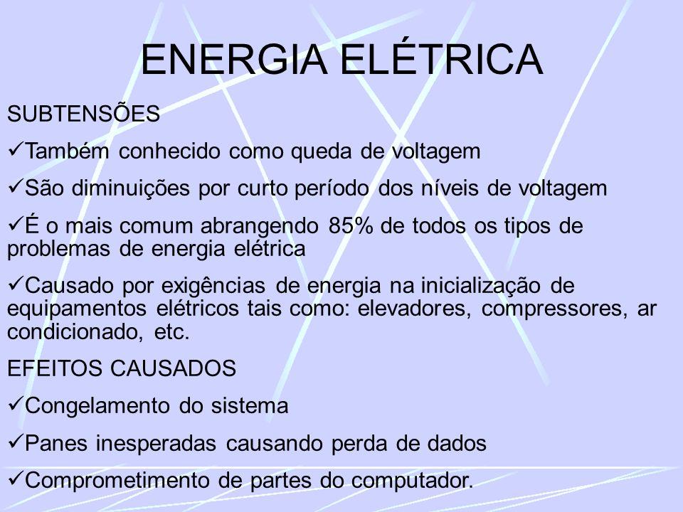 ENERGIA ELÉTRICA SUBTENSÕES Também conhecido como queda de voltagem São diminuições por curto período dos níveis de voltagem É o mais comum abrangendo 85% de todos os tipos de problemas de energia elétrica Causado por exigências de energia na inicialização de equipamentos elétricos tais como: elevadores, compressores, ar condicionado, etc.