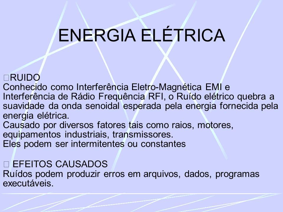 ENERGIA ELÉTRICA RUIDO Conhecido como Interferência Eletro-Magnética EMI e Interferência de Rádio Frequência RFI, o Ruído elétrico quebra a suavidade da onda senoidal esperada pela energia fornecida pela energia elétrica.