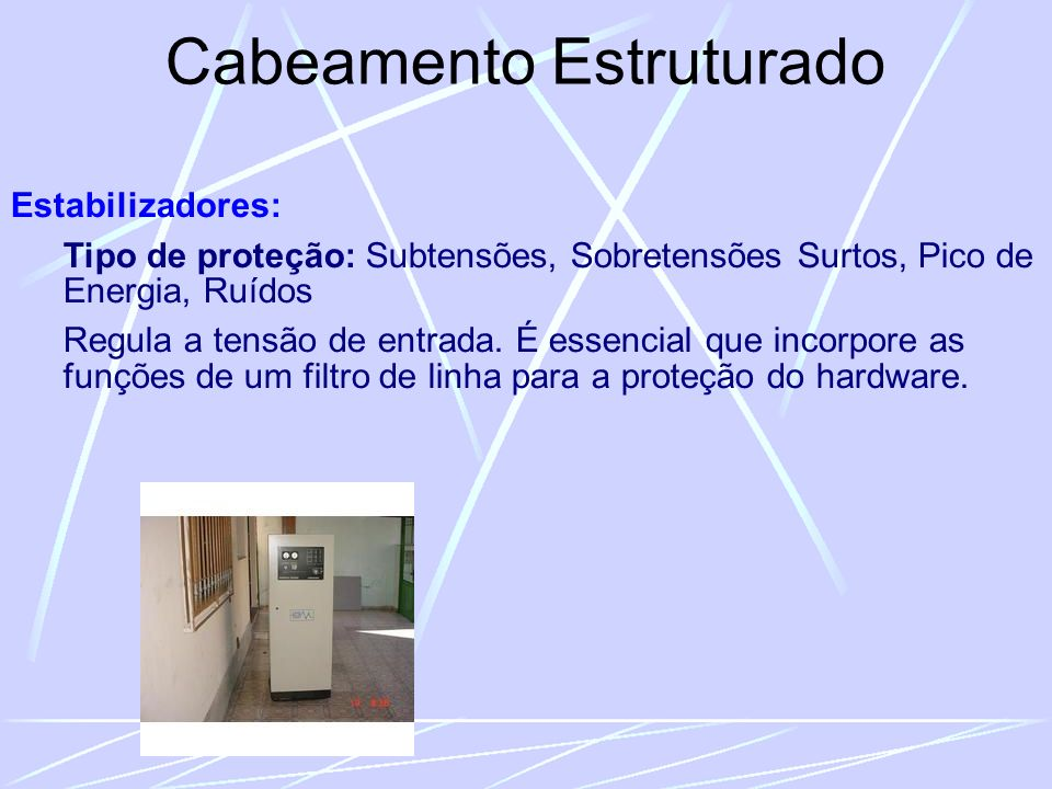 Cabeamento Estruturado Estabilizadores: Tipo de proteção: Subtensões, Sobretensões Surtos, Pico de Energia, Ruídos Regula a tensão de entrada.