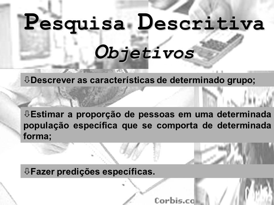 P esquisa D escritiva O bjetivos ò Descrever as características de determinado grupo; ò Estimar a proporção de pessoas em uma determinada população es