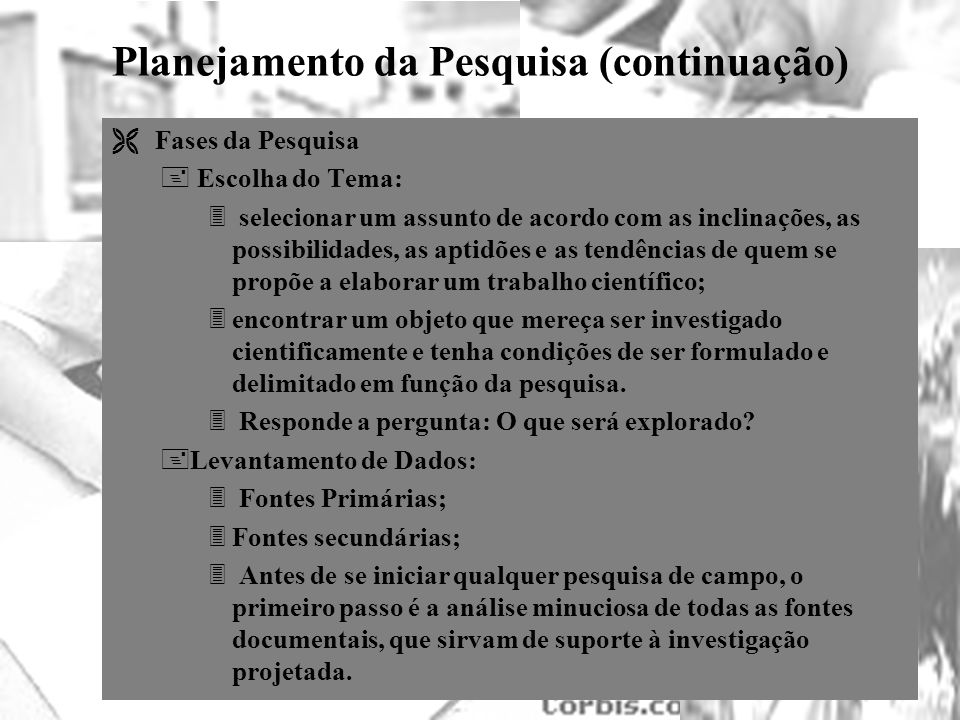 25/1/2014 Planejamento da Pesquisa (continuação) Ë Fases da Pesquisa + Escolha do Tema: 3 selecionar um assunto de acordo com as inclinações, as possi