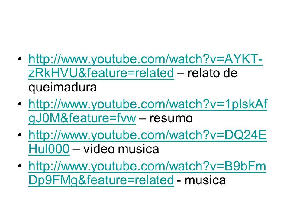 http://www.youtube.com/watch?v=AYKT- zRkHVU&feature=related – relato de queimadurahttp://www.youtube.com/watch?v=AYKT- zRkHVU&feature=related http://w