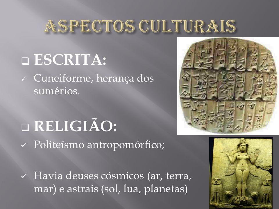 ESCRITA: Cuneiforme, herança dos sumérios. RELIGIÃO: Politeísmo antropomórfico; Havia deuses cósmicos (ar, terra, mar) e astrais (sol, lua, planetas)