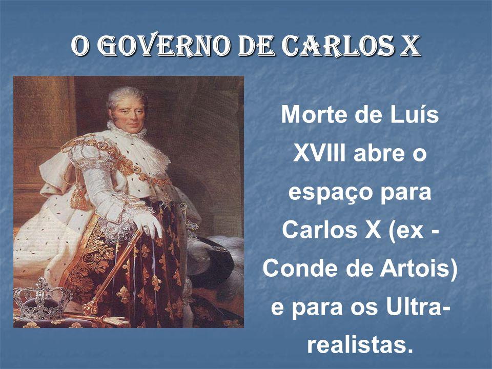 O governo de Carlos X Morte de Luís XVIII abre o espaço para Carlos X (ex - Conde de Artois) e para os Ultra- realistas.