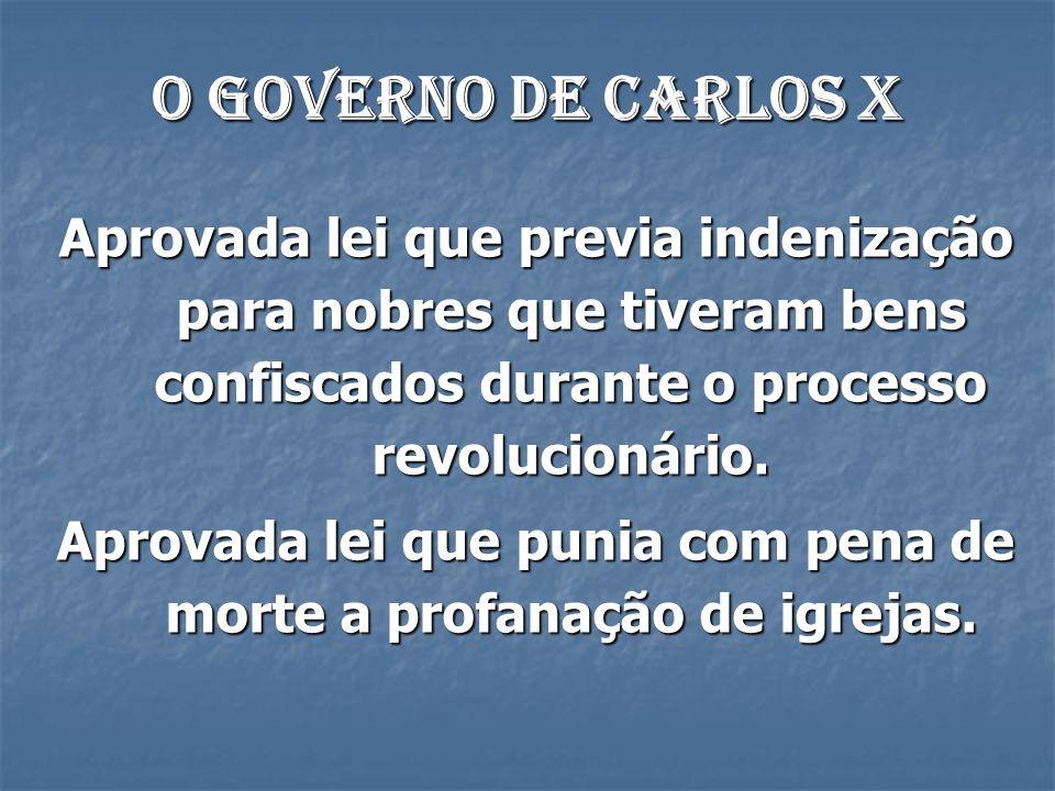 O governo de Carlos X Aprovada lei que previa indenização para nobres que tiveram bens confiscados durante o processo revolucionário. Aprovada lei que