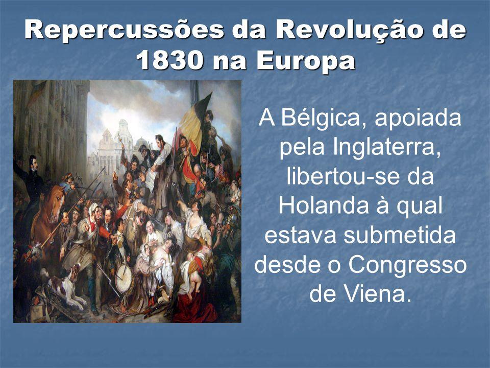 Repercussões da Revolução de 1830 na Europa A Bélgica, apoiada pela Inglaterra, libertou-se da Holanda à qual estava submetida desde o Congresso de Viena.