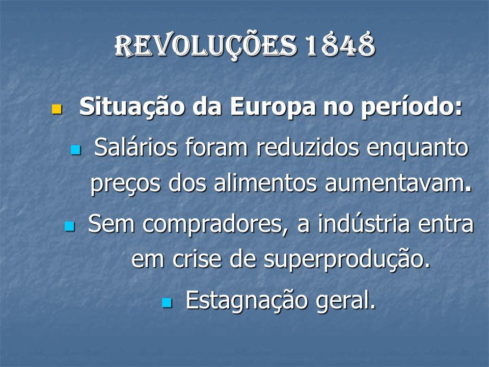 Revoluções 1848 Situação da Europa no período: Situação da Europa no período: Salários foram reduzidos enquanto preços dos alimentos aumentavam. Salár