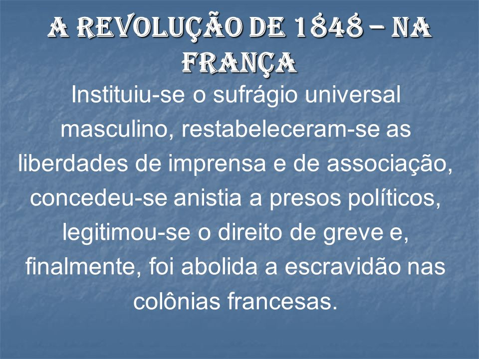 Instituiu-se o sufrágio universal masculino, restabeleceram-se as liberdades de imprensa e de associação, concedeu-se anistia a presos políticos, legitimou-se o direito de greve e, finalmente, foi abolida a escravidão nas colônias francesas.