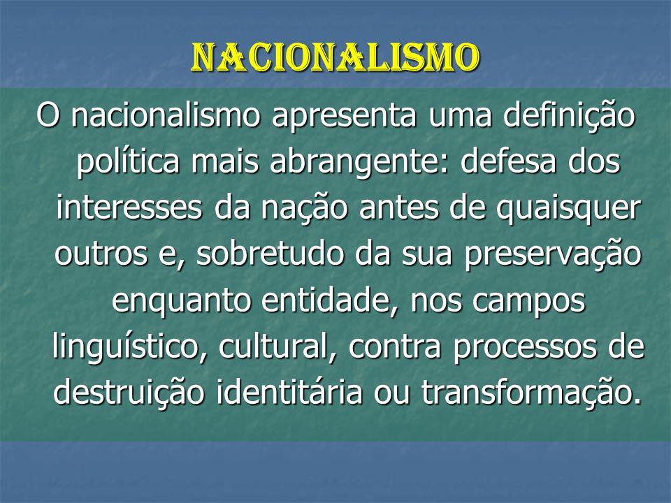 NACIONALISMO O nacionalismo apresenta uma definição política mais abrangente: defesa dos interesses da nação antes de quaisquer outros e, sobretudo da sua preservação enquanto entidade, nos campos linguístico, cultural, contra processos de destruição identitária ou transformação.