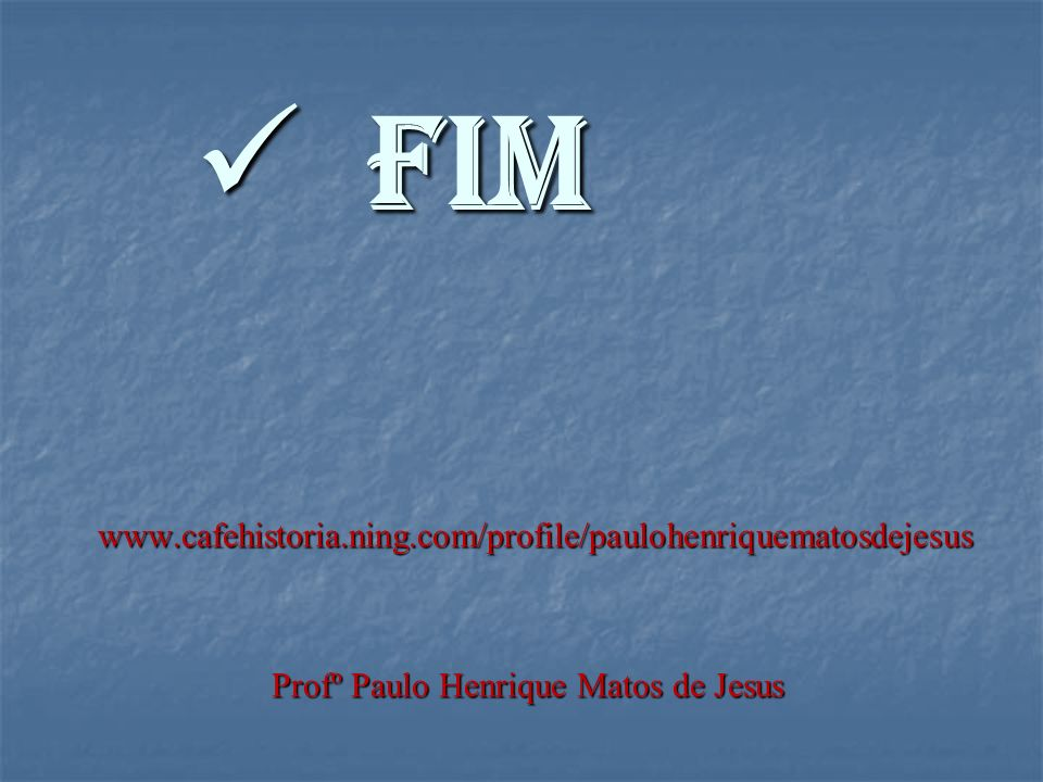 FIM FIM www.cafehistoria.ning.com/profile/paulohenriquematosdejesus www.cafehistoria.ning.com/profile/paulohenriquematosdejesus Profº Paulo Henrique Matos de Jesus Profº Paulo Henrique Matos de Jesus