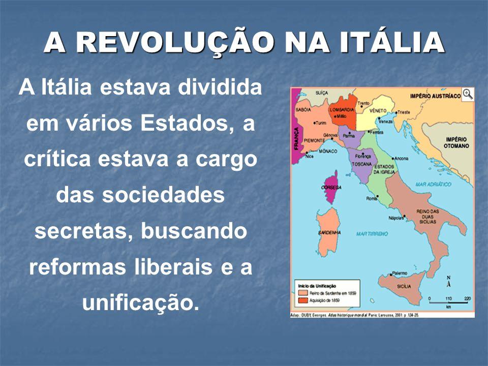A REVOLUÇÃO NA ITÁLIA A Itália estava dividida em vários Estados, a crítica estava a cargo das sociedades secretas, buscando reformas liberais e a uni