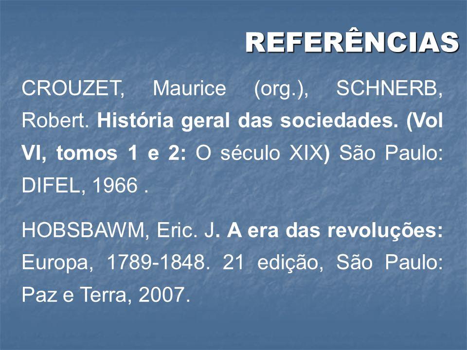 REFERÊNCIAS REFERÊNCIAS CROUZET, Maurice (org.), SCHNERB, Robert. História geral das sociedades. (Vol VI, tomos 1 e 2: O século XIX) São Paulo: DIFEL,