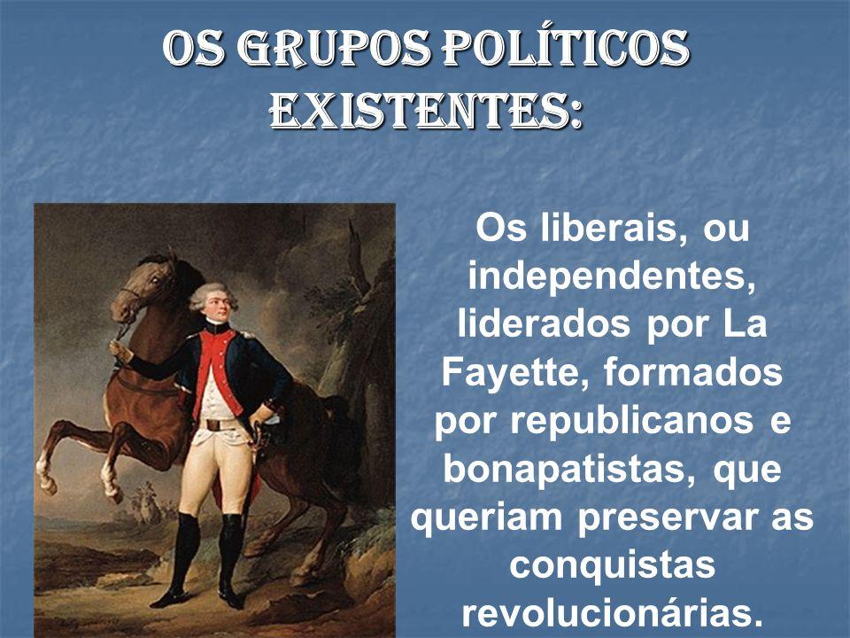Os grupos políticos existentes: Os liberais, ou independentes, liderados por La Fayette, formados por republicanos e bonapatistas, que queriam preserv
