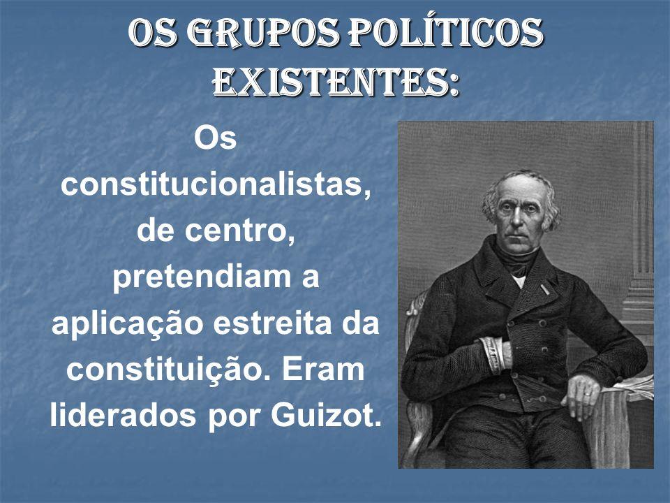 Os grupos políticos existentes: Os constitucionalistas, de centro, pretendiam a aplicação estreita da constituição. Eram liderados por Guizot.