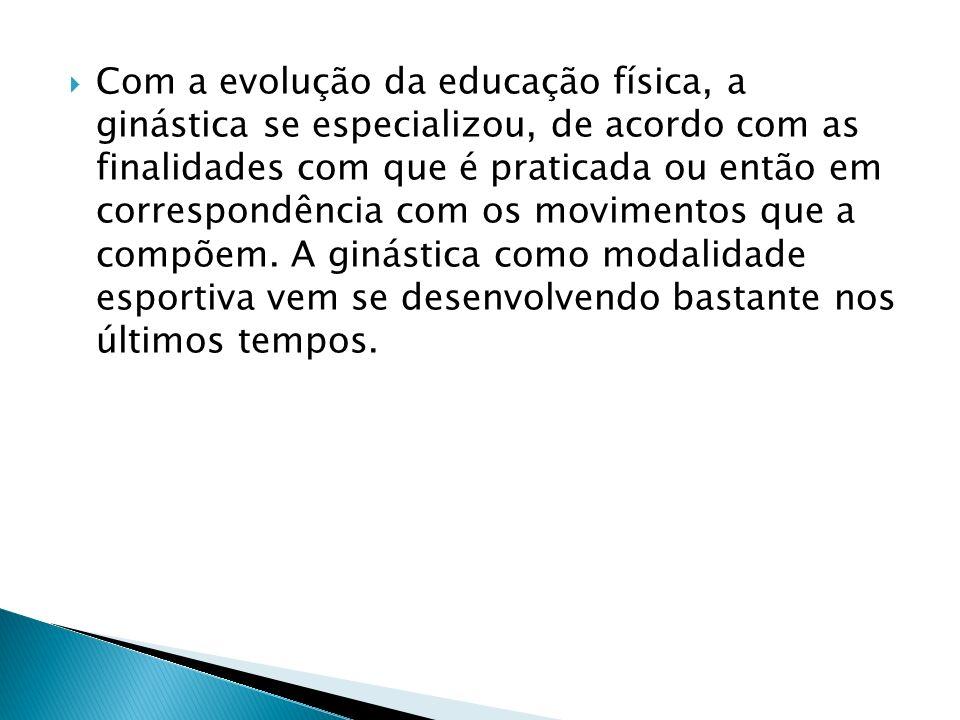 Com a evolução da educação física, a ginástica se especializou, de acordo com as finalidades com que é praticada ou então em correspondência com os mo
