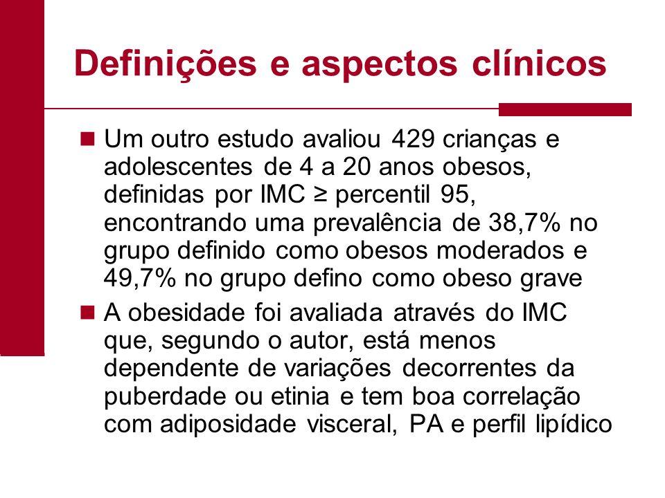 Definições e aspectos clínicos Um outro estudo avaliou 429 crianças e adolescentes de 4 a 20 anos obesos, definidas por IMC percentil 95, encontrando