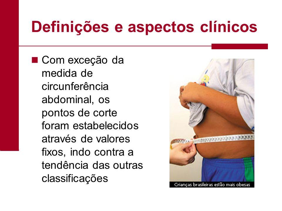 Definições e aspectos clínicos Com exceção da medida de circunferência abdominal, os pontos de corte foram estabelecidos através de valores fixos, ind
